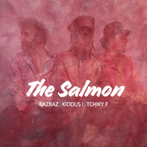 THE SALMON AKA  BAZBAZ/KIDDUS I/ TCHIKY P – THE SALMON